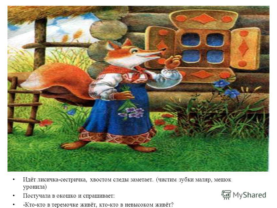 Идёт лисичка-сестричка, хвостом следы заметает. (чистим зубки маляр, мешок уронила) Постучала в окошко и спрашивает: -Кто-кто в теремочке живёт, кто-кто в невысоком живёт?