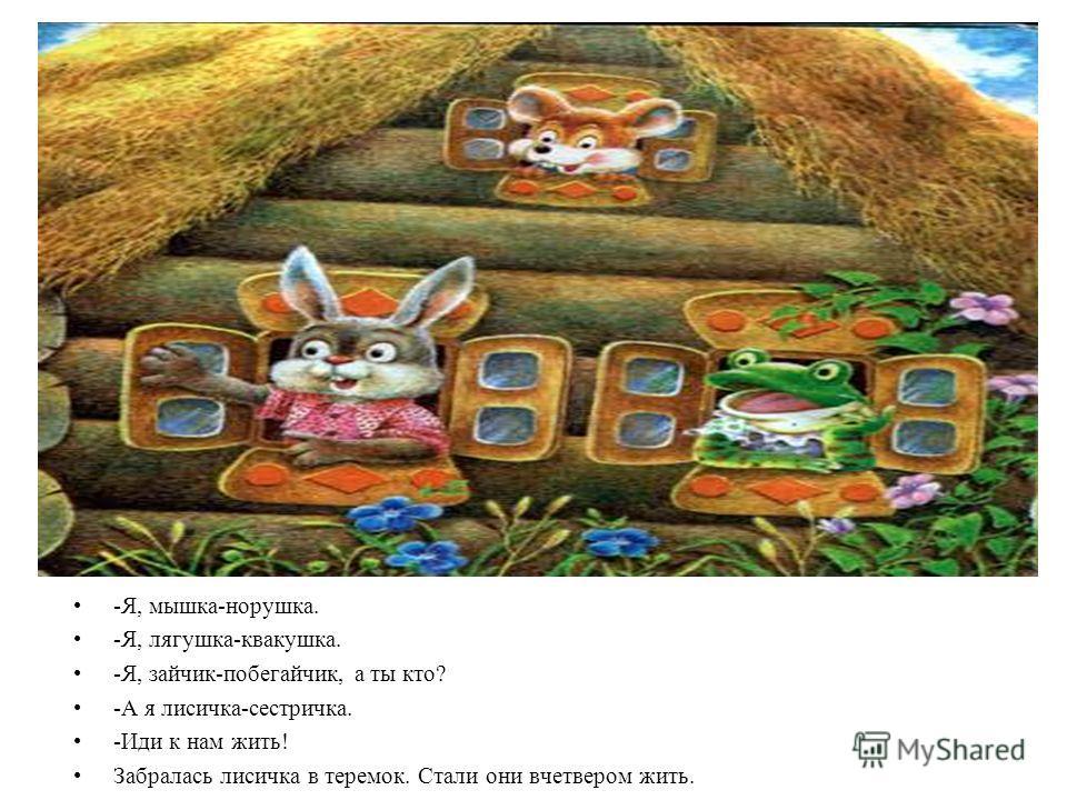 -Я, мышка-норушка. -Я, лягушка-квакушка. -Я, зайчик-побегайчик, а ты кто? -А я лисичка-сестричка. -Иди к нам жить! Забралась лисичка в теремок. Стали они вчетвером жить.