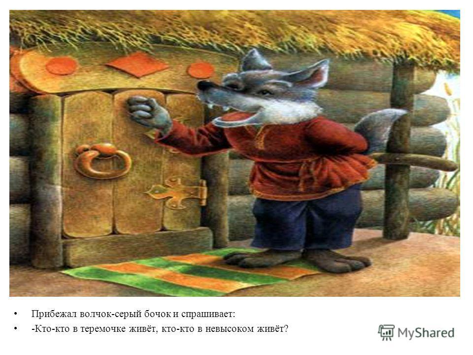 Прибежал волчок-серый бочок и спрашивает: -Кто-кто в теремочке живёт, кто-кто в невысоком живёт?
