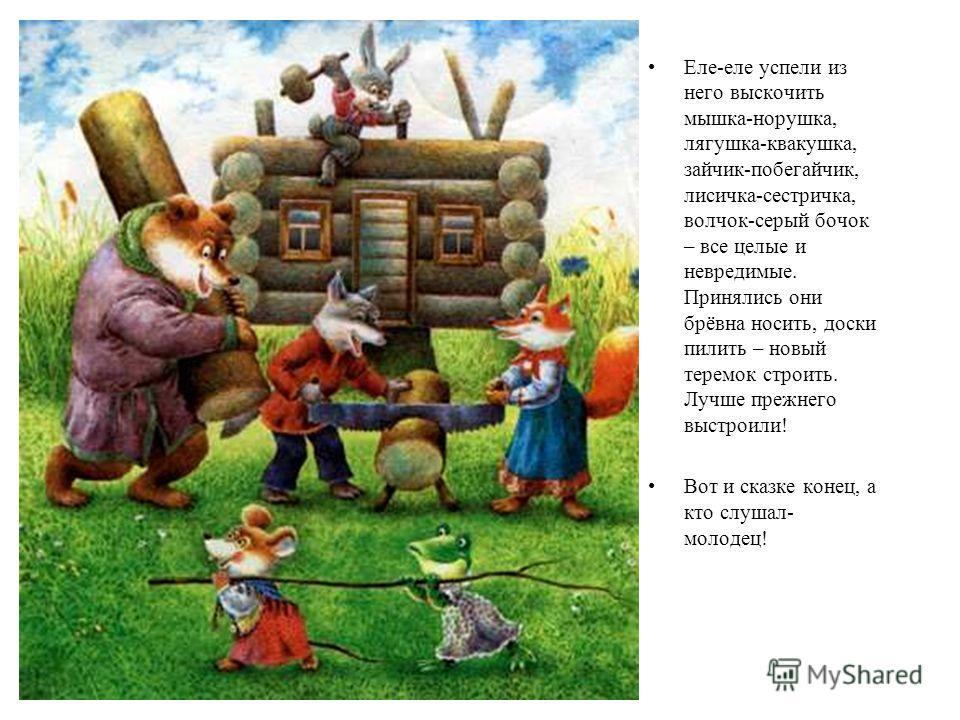 Еле-еле успели из него выскочить мышка-норушка, лягушка-квакушка, зайчик-побегайчик, лисичка-сестричка, волчок-серый бочок – все целые и невредимые. Принялись они брёвна носить, доски пилить – новый теремок строить. Лучше прежнего выстроили! Вот и ск
