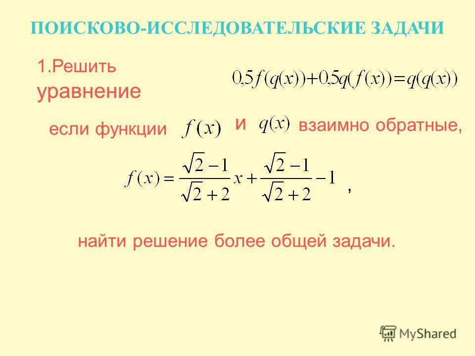 1.Решить уравнение если функции и взаимно обратные, найти решение более общей задачи., ПОИСКОВО-ИССЛЕДОВАТЕЛЬСКИЕ ЗАДАЧИ