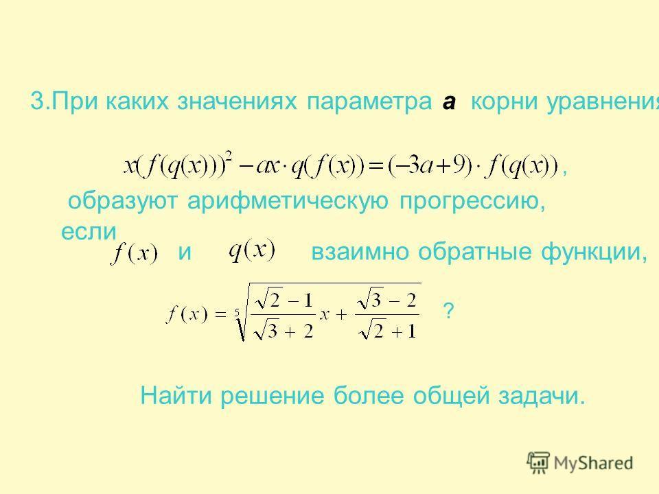 3.При каких значениях параметра а корни уравнения образуют арифметическую прогрессию, если и взаимно обратные функции, Найти решение более общей задачи., ?