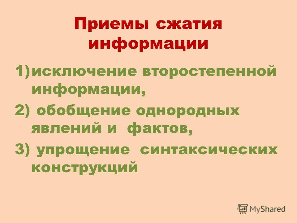 Приемы сжатия информации 1)исключение второстепенной информации, 2) обобщение однородных явлений и фактов, 3) упрощение синтаксических конструкций