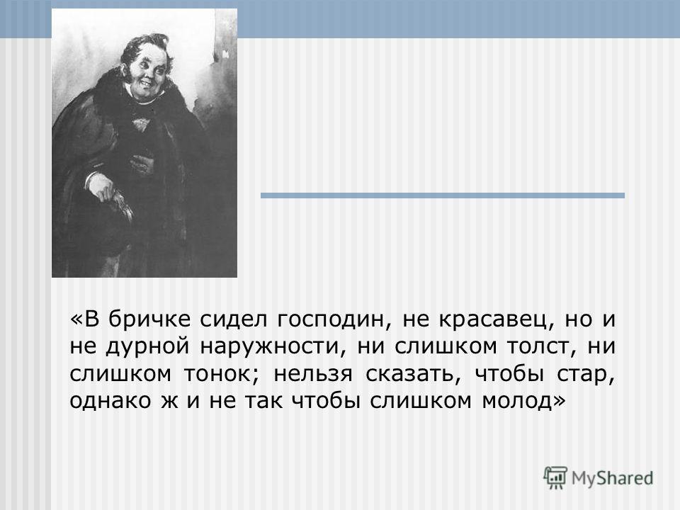«В бричке сидел господин, не красавец, но и не дурной наружности, ни слишком толст, ни слишком тонок; нельзя сказать, чтобы стар, однако ж и не так чтобы слишком молод»