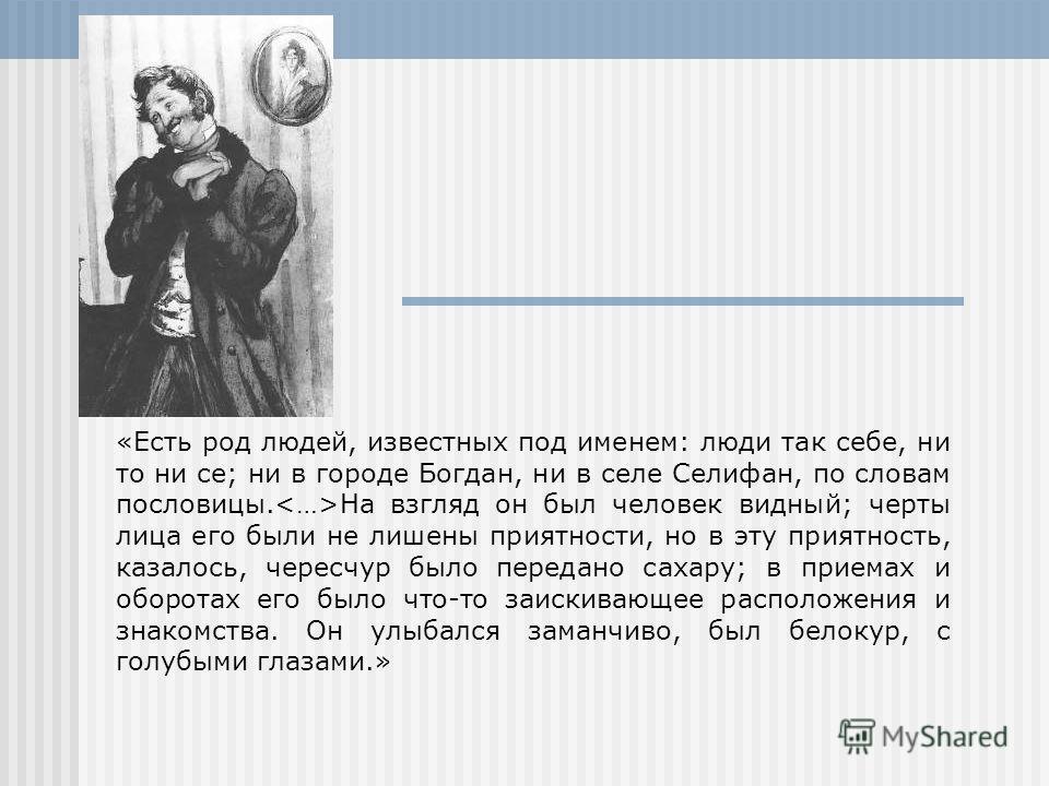 «Есть род людей, известных под именем: люди так себе, ни то ни се; ни в городе Богдан, ни в селе Селифан, по словам пословицы. На взгляд он был человек видный; черты лица его были не лишены приятности, но в эту приятность, казалось, чересчур было пер