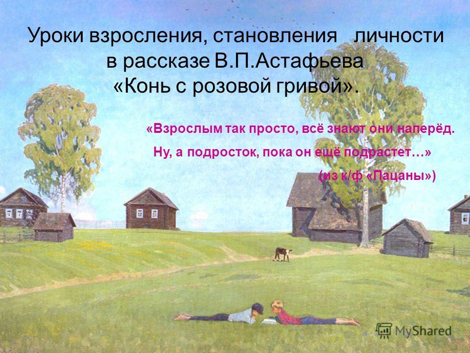 Уроки взросления, становления личности в рассказе В.П.Астафьева «Конь с розовой гривой». «Взрослым так просто, всё знают они наперёд. Ну, а подросток, пока он ещё подрастет…» (из к/ф «Пацаны»)
