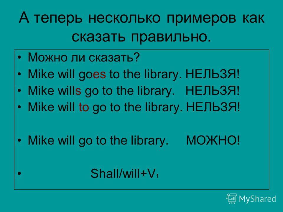 А теперь несколько примеров как сказать правильно. Можно ли сказать? Mike will goes to the library. НЕЛЬЗЯ! Mike wills go to the library. НЕЛЬЗЯ! Mike will to go to the library. НЕЛЬЗЯ! Mike will go to the library. МОЖНО! Shall/will+V 1