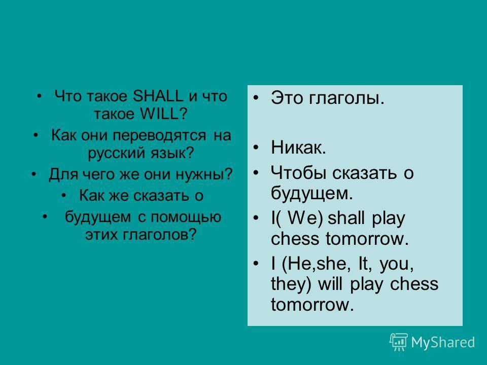 Что такое SHALL и что такое WILL? Как они переводятся на русский язык? Для чего же они нужны? Как же сказать о будущем с помощью этих глаголов? Это глаголы. Никак. Чтобы сказать о будущем. I( We) shall play chess tomorrow. I (Не,she, It, you, they) w