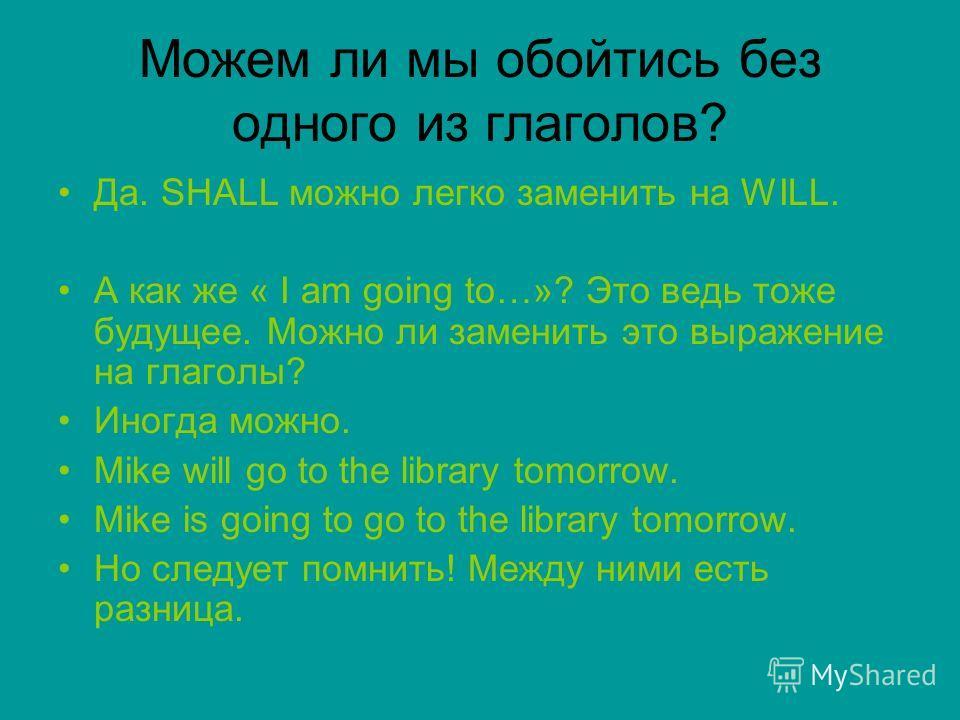Можем ли мы обойтись без одного из глаголов? Да. SHALL можно легко заменить на WILL. A как же « I am going to…»? Это ведь тоже будущее. Можно ли заменить это выражение на глаголы? Иногда можно. Mike will go to the library tomorrow. Mike is going to g