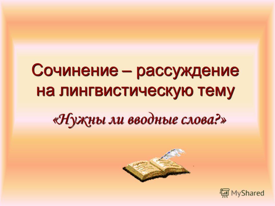 Сочинение – рассуждение на лингвистическую тему «Нужны ли вводные слова?»