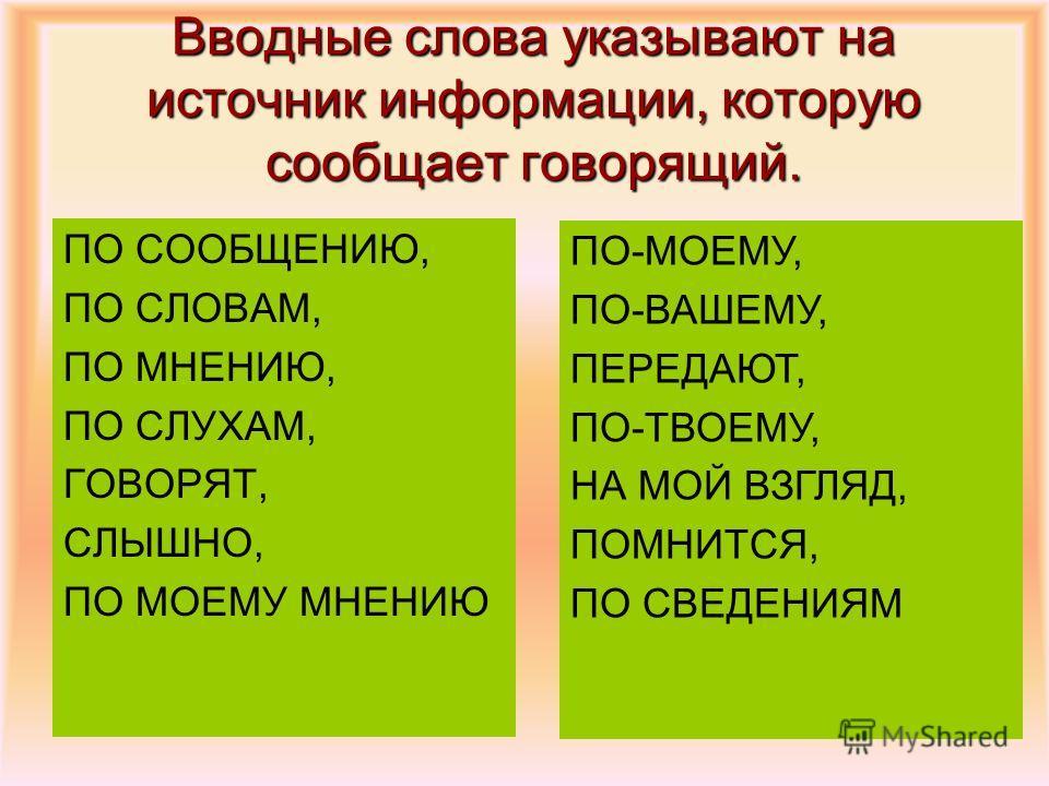 Вводные слова указывают на источник информации, которую сообщает говорящий. ПО СООБЩЕНИЮ, ПО СЛОВАМ, ПО МНЕНИЮ, ПО СЛУХАМ, ГОВОРЯТ, СЛЫШНО, ПО МОЕМУ МНЕНИЮ ПО-МОЕМУ, ПО-ВАШЕМУ, ПЕРЕДАЮТ, ПО-ТВОЕМУ, НА МОЙ ВЗГЛЯД, ПОМНИТСЯ, ПО СВЕДЕНИЯМ