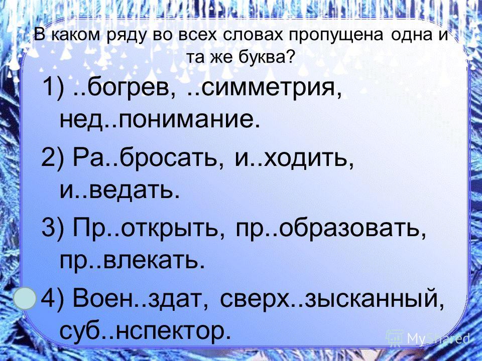 В каком ряду во всех словах пропущена одна и та же буква? 1)..богрев,..симметрия, нед..понимание. 2) Ра..бросать, и..ходить, и..ведать. 3) Пр..открыть, пр..образовать, пр..влекать. 4) Воен..здат, сверх..зысканный, суб..нспектор.