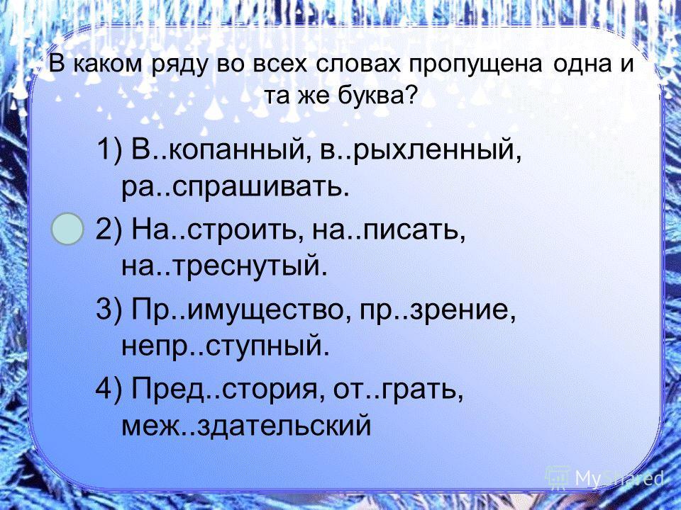 В каком ряду во всех словах пропущена одна и та же буква? 1) В..копанный, в..рыхленный, ра..спрашивать. 2) На..строить, на..писать, на..треснутый. 3) Пр..имущество, пр..зрение, непр..ступный. 4) Пред..стория, от..грать, меж..здательский