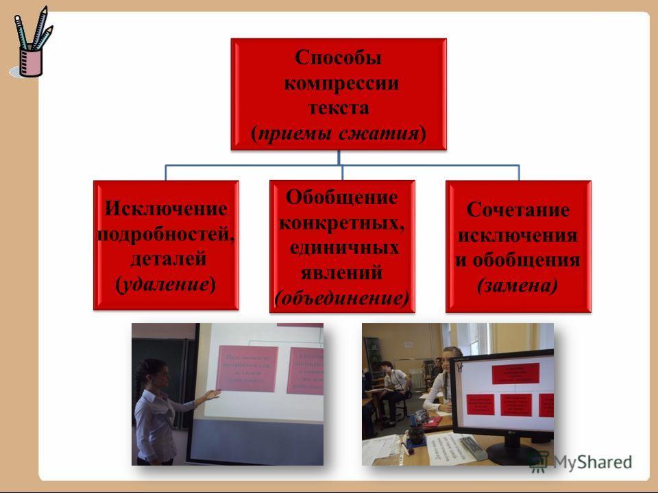 Способы компрессии текста (приемы сжатия) Исключение подробностей, деталей (удаление) Обобщение конкретных, единичных явлений (объединение) Сочетание исключения и обобщения (замена)
