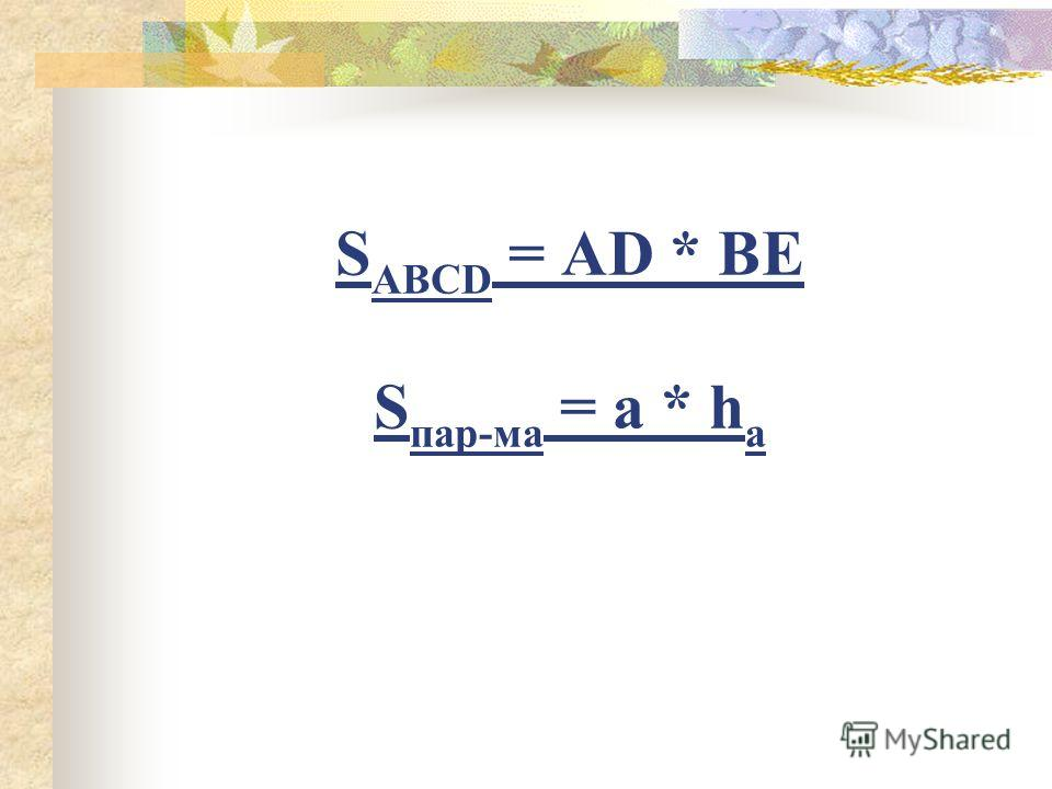 S ABCD = AD * BE S пар-ма = a * h a
