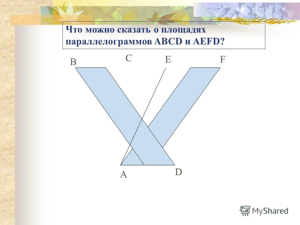 Что можно сказать о площадях параллелограммов ABCD и AEFD? B C EF A D