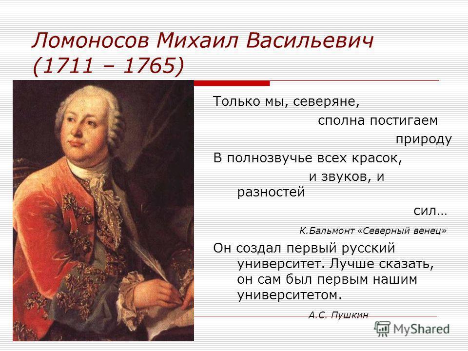 Ломоносов Михаил Васильевич (1711 – 1765) Только мы, северяне, сполна постигаем природу В полнозвучье всех красок, и звуков, и разностей сил… К.Бальмонт «Северный венец» Он создал первый русский университет. Лучше сказать, он сам был первым нашим уни
