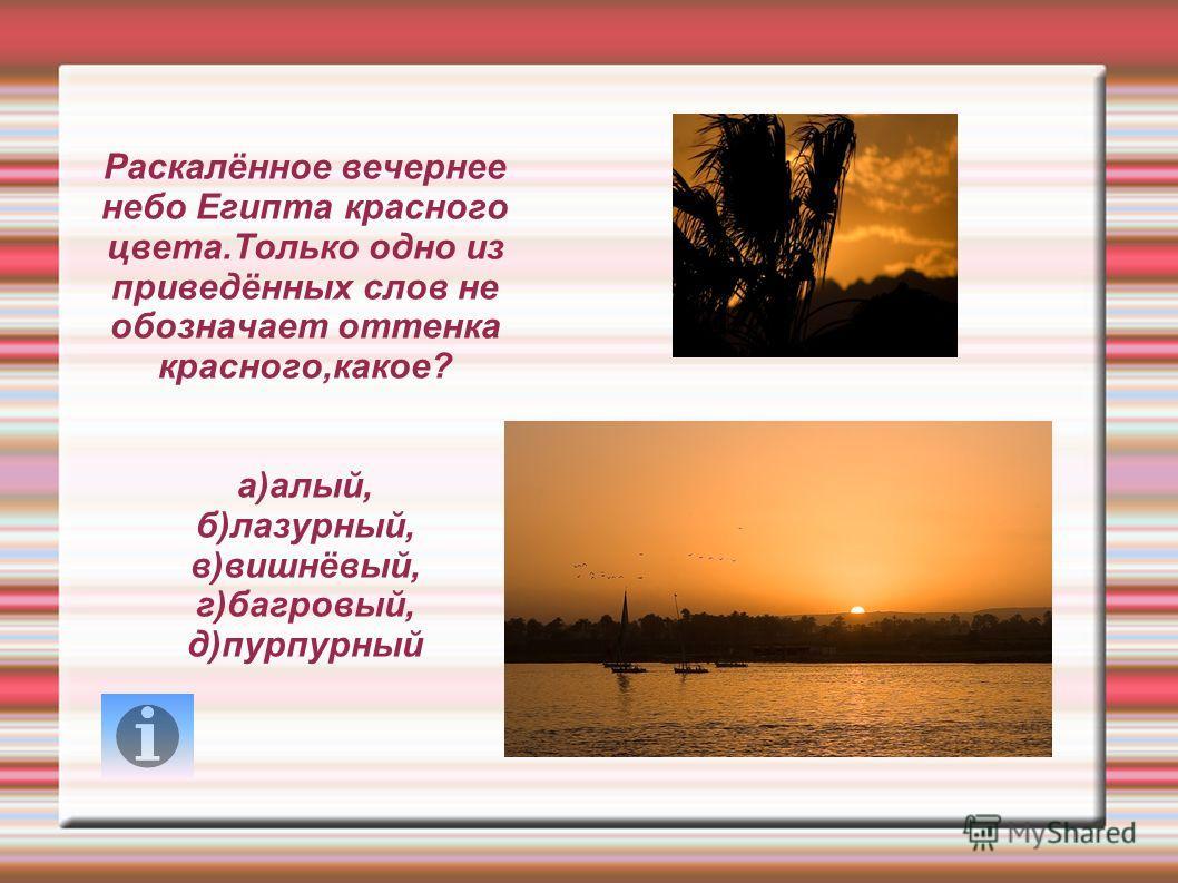 Раскалённое вечернее небо Египта красного цвета.Только одно из приведённых слов не обозначает оттенка красного,какое? а)алый, б)лазурный, в)вишнёвый, г)багровый, д)пурпурный