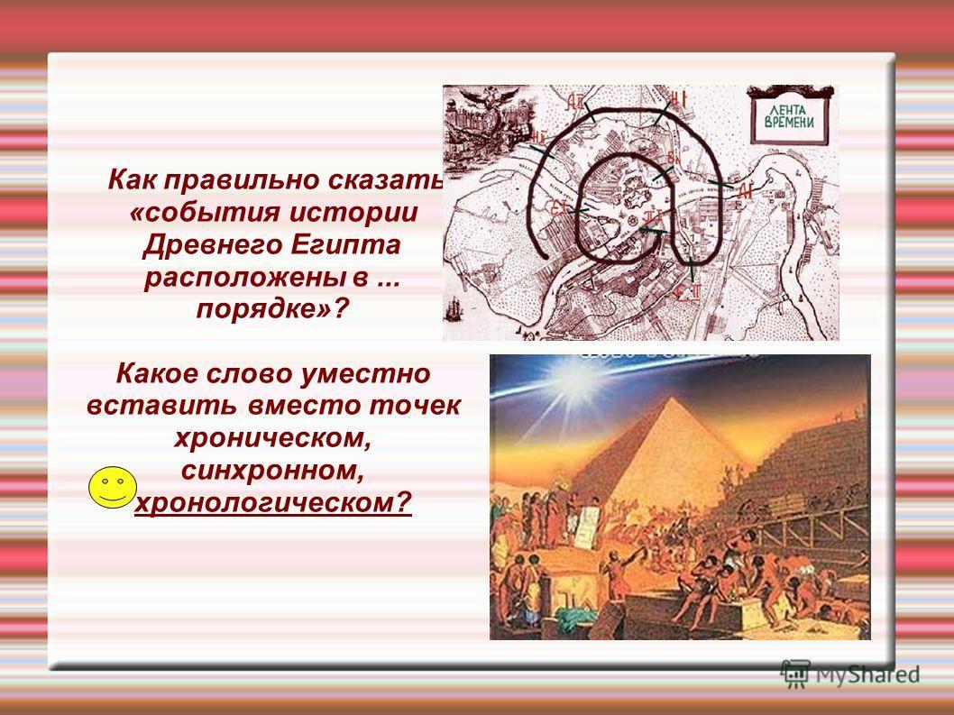 Как правильно сказать «события истории Древнего Египта расположены в... порядке»? Какое слово уместно вставить вместо точек хроническом, синхронном, хронологическом?