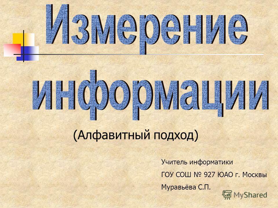 (Алфавитный подход) Учитель информатики ГОУ СОШ 927 ЮАО г. Москвы Муравьёва С.П.