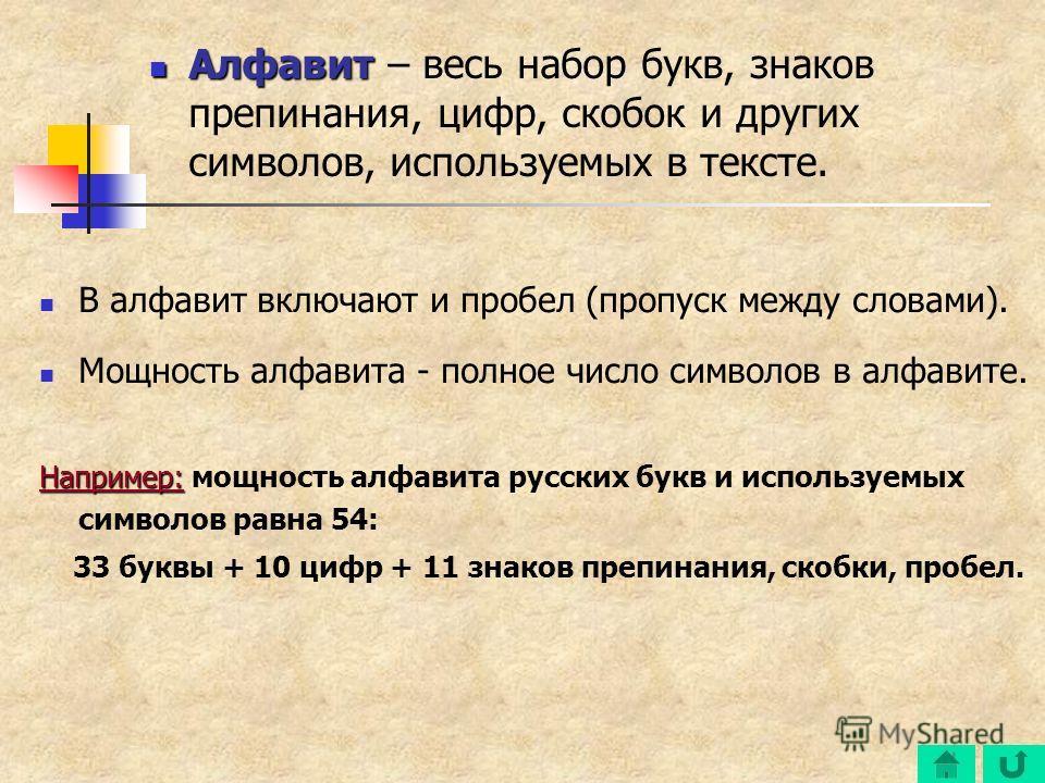 В алфавит включают и пробел (пропуск между словами). Мощность алфавита - полное число символов в алфавите. Например: Например: мощность алфавита русских букв и используемых символов равна 54: 33 буквы + 10 цифр + 11 знаков препинания, скобки, пробел.