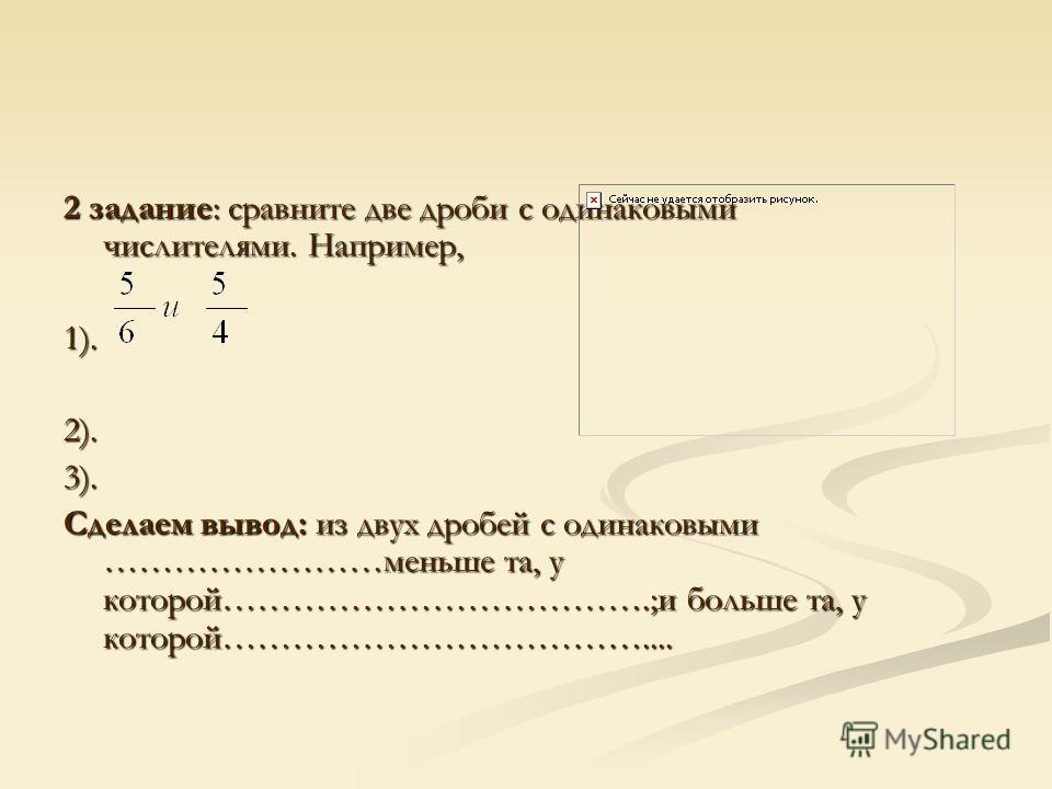 2 задание: сравните две дроби с одинаковыми числителями. Например, 1).2).3). Сделаем вывод: из двух дробей с одинаковыми ……………………меньше та, у которой……………………………….;и больше та, у которой………………………………....