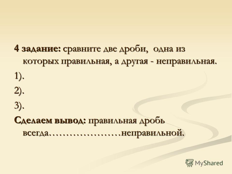 4 задание: сравните две дроби, одна из которых правильная, а другая - неправильная. 1).2).3). Сделаем вывод: правильная дробь всегда…………………неправильной.