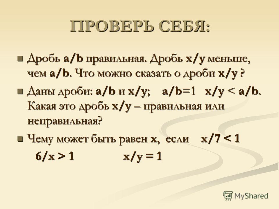 ПРОВЕРЬ СЕБЯ: Дробь a/b правильная. Дробь x/y меньше, чем a/b. Что можно сказать о дроби x/y ? Дробь a/b правильная. Дробь x/y меньше, чем a/b. Что можно сказать о дроби x/y ? Даны дроби: a/b и x/y; a/b=1 x/y < a/b. Какая это дробь x/y – правильная и