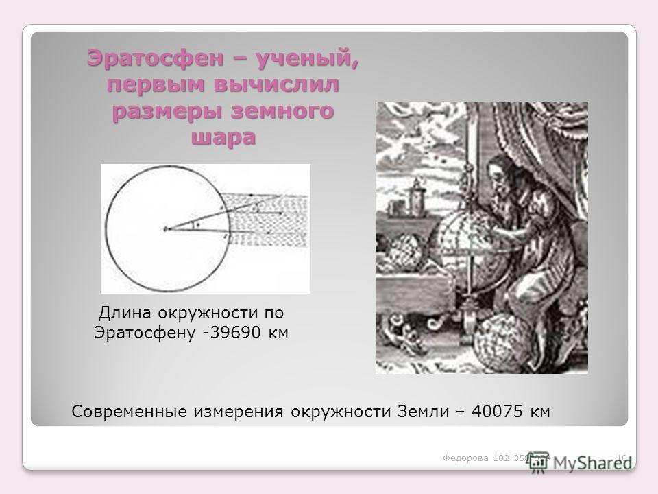 Эратосфен – ученый, первым вычислил размеры земного шара Длина окружности по Эратосфену -39690 км Современные измерения окружности Земли – 40075 км 10Федорова 102-350-859