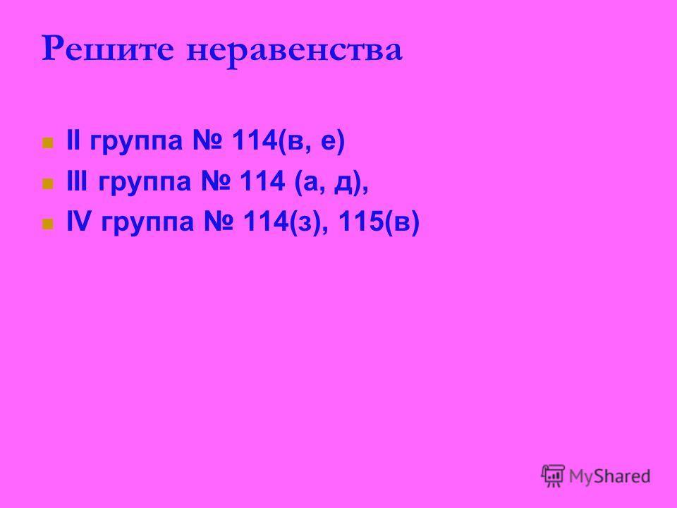 Решите неравенства II группа 114(в, е) III группа 114 (а, д), IV группа 114(з), 115(в)