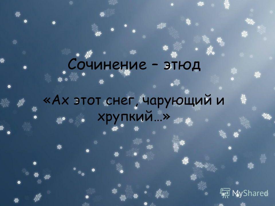 Сочинение – этюд «Ах этот снег, чарующий и хрупкий…» Сочинение – этюд «Ах этот снег, чарующий и хрупкий…»