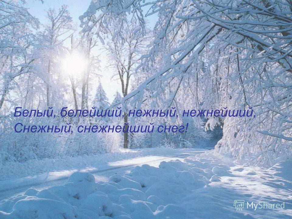 Белый, белейший, нежный, нежнейший, Снежный, снежнейший снег!