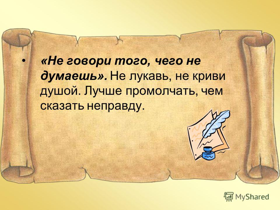 «Не говори того, чего не думаешь». Не лукавь, не криви душой. Лучше промолчать, чем сказать неправду.