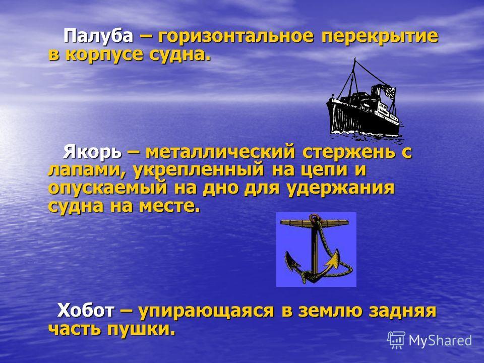 Палуба – горизонтальное перекрытие в корпусе судна. Палуба – горизонтальное перекрытие в корпусе судна. Якорь – металлический стержень с лапами, укрепленный на цепи и опускаемый на дно для удержания судна на месте. Якорь – металлический стержень с ла