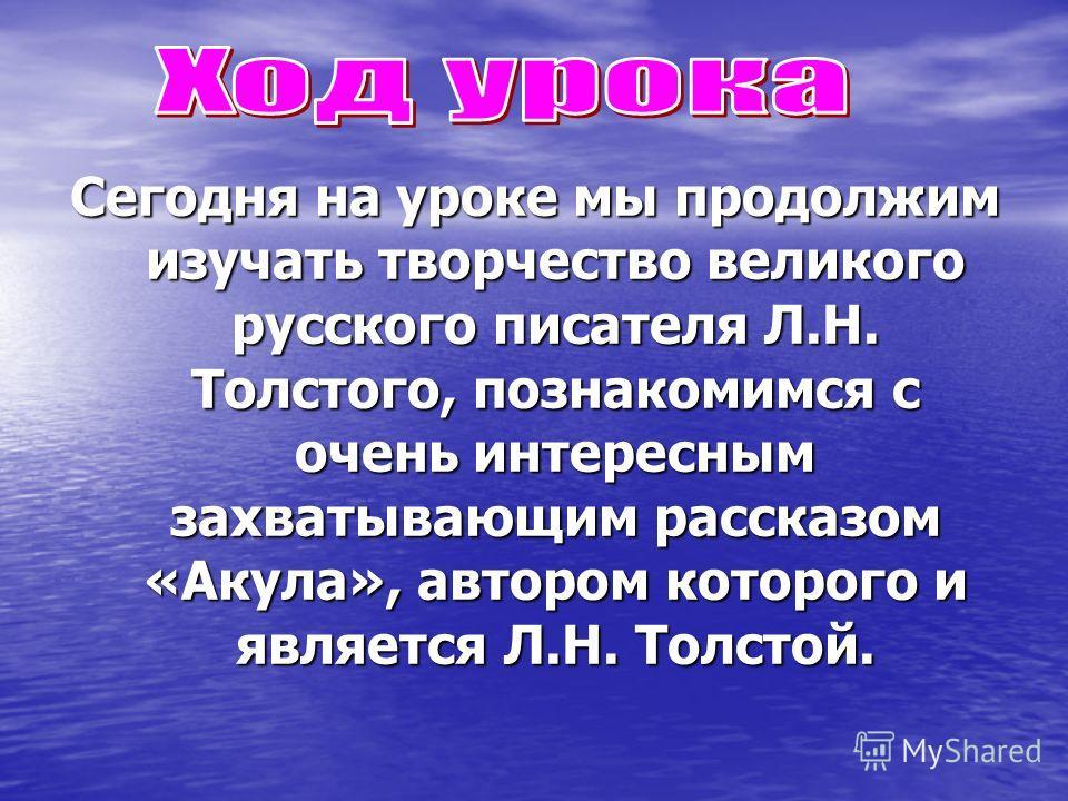 Сегодня на уроке мы продолжим изучать творчество великого русского писателя Л.Н. Толстого, познакомимся с очень интересным захватывающим рассказом «Акула», автором которого и является Л.Н. Толстой.
