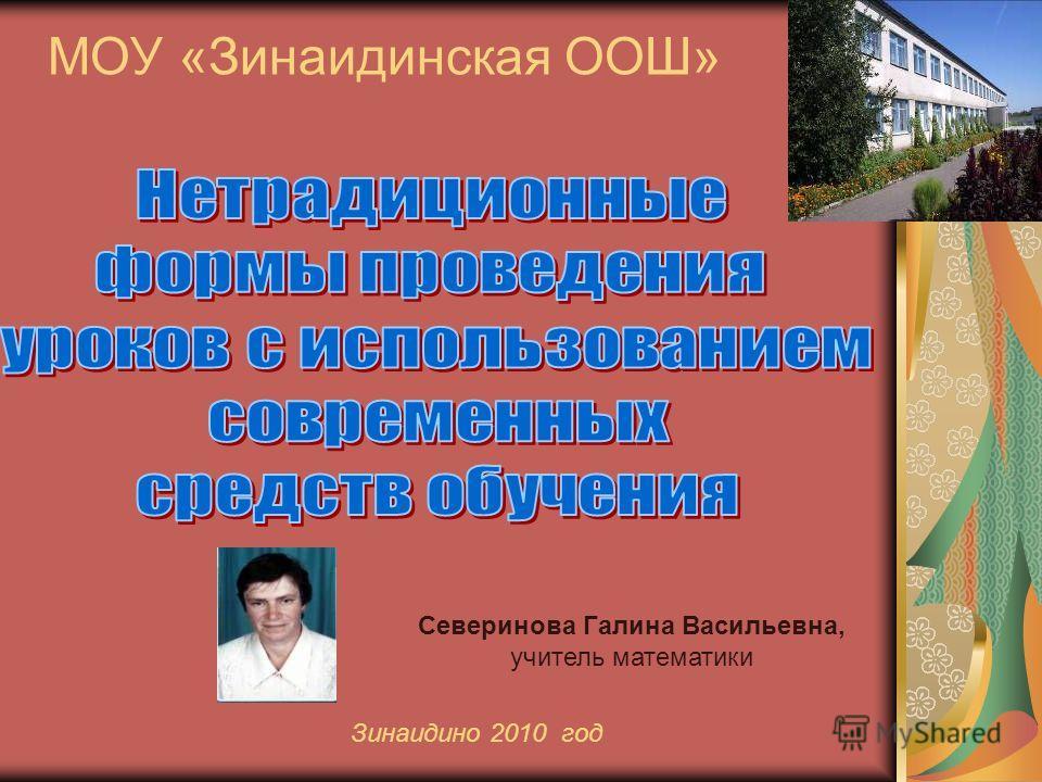 МОУ «Зинаидинская ООШ» Зинаидино 2010 год Северинова Галина Васильевна, учитель математики