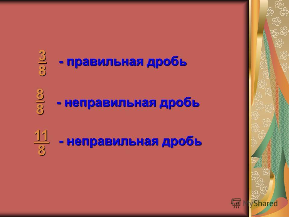 38 88 11 8 - правильная дробь - неправильная дробь