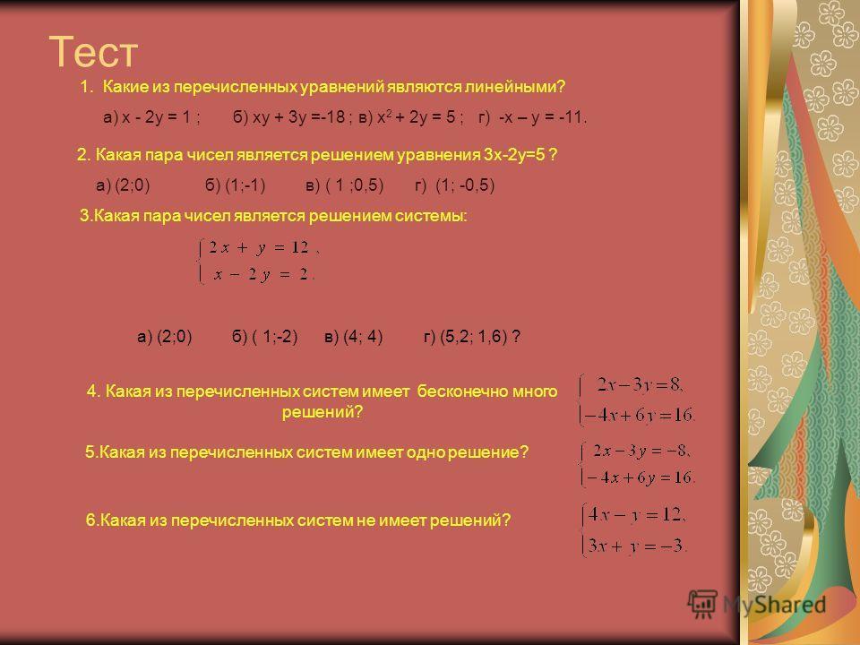 Тест 1. Какие из перечисленных уравнений являются линейными? а) x - 2y = 1 ; б) xy + 3y =-18 ; в) x 2 + 2y = 5 ; г) -x – y = -11. 2. Какая пара чисел является решением уравнения 3x-2y=5 ? а) (2;0) б) (1;-1) в) ( 1 ;0,5) г) (1; -0,5) 3.Какая пара чисе
