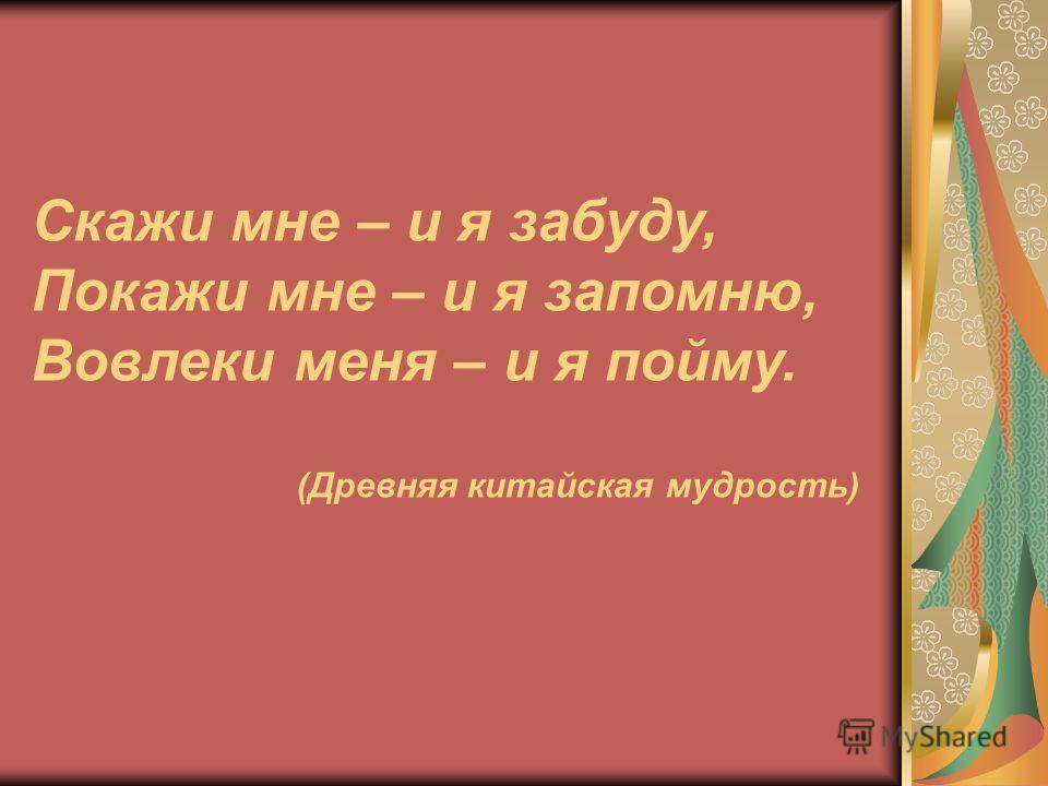 Скажи мне – и я забуду, Покажи мне – и я запомню, Вовлеки меня – и я пойму. (Древняя китайская мудрость)