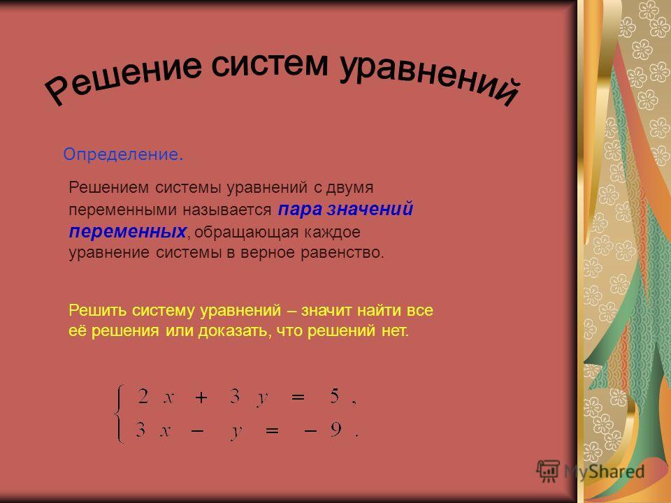 Определение. Решением системы уравнений с двумя переменными называется пара значений переменных, обращающая каждое уравнение системы в верное равенство. Решить систему уравнений – значит найти все её решения или доказать, что решений нет.