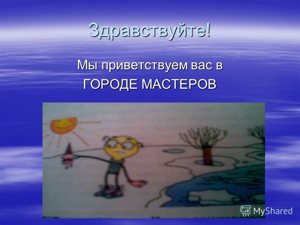Здравствуйте! Мы приветствуем вас в ГОРОДЕ МАСТЕРОВ