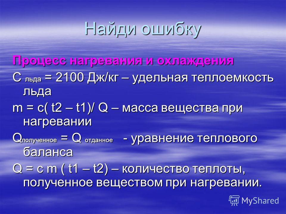 Найди ошибку Процесс нагревания и охлаждения С льда = 2100 Дж/кг – удельная теплоемкость льда m = c( t2 – t1)/ Q – масса вещества при нагревании Q полученное = Q отданное - уравнение теплового баланса Q = c m ( t1 – t2) – количество теплоты, полученн