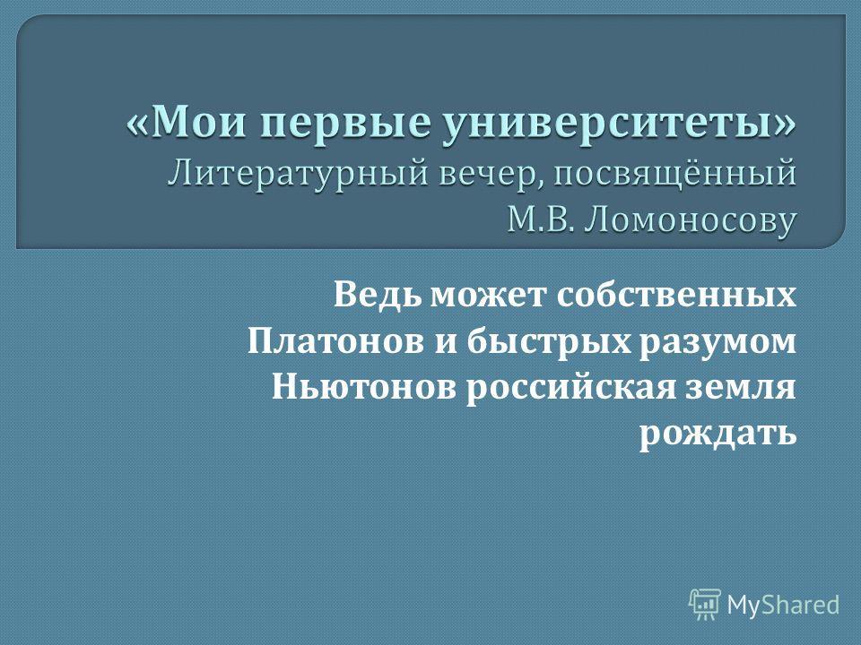 Ведь может собственных Платонов и быстрых разумом Ньютонов российская земля рождать
