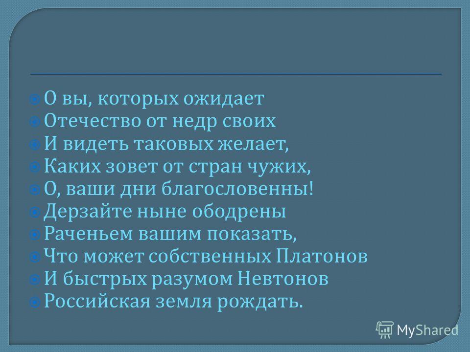 О вы, которых ожидает Отечество от недр своих И видеть таковых желает, Каких зовет от стран чужих, О, ваши дни благословенны ! Дерзайте ныне ободрены Раченьем вашим показать, Что может собственных Платонов И быстрых разумом Невтонов Российская земля