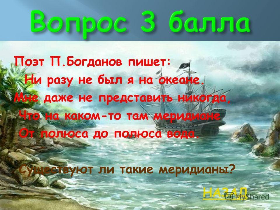 Поэт П.Богданов пишет: Ни разу не был я на океане. Мне даже не представить никогда, Что на каком-то там меридиане От полюса до полюса вода. Существуют ли такие меридианы? НАЗАД