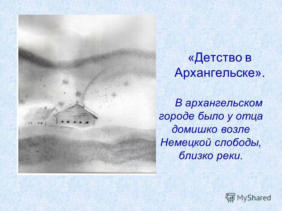«Детство в Архангельске». В архангельском городе было у отца домишко возле Немецкой слободы, близко реки.