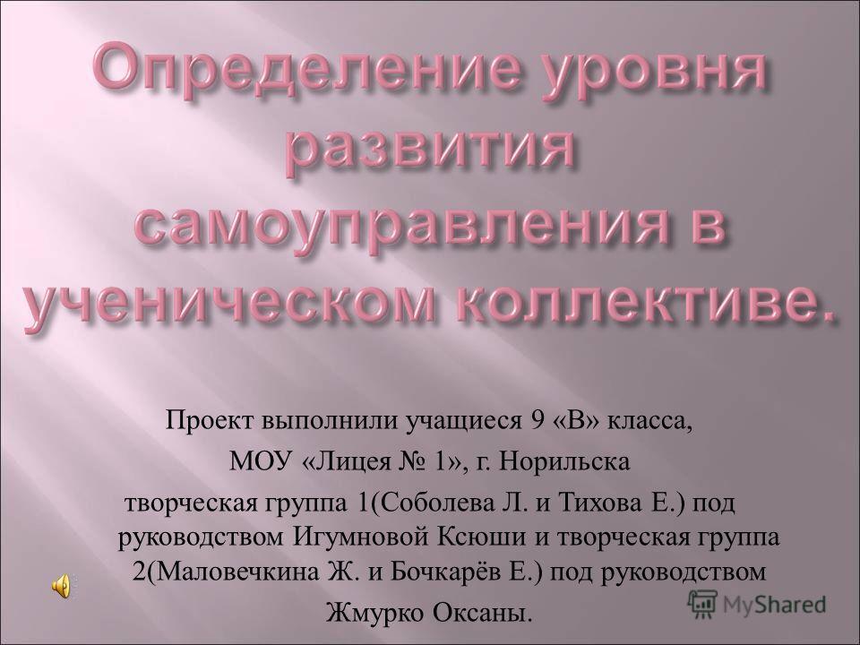 Проект выполнили учащиеся 9 « В » класса, МОУ « Лицея 1», г. Норильска творческая группа 1( Соболева Л. и Тихова Е.) под руководством Игумновой Ксюши и творческая группа 2( Маловечкина Ж. и Бочкарёв Е.) под руководством Жмурко Оксаны.