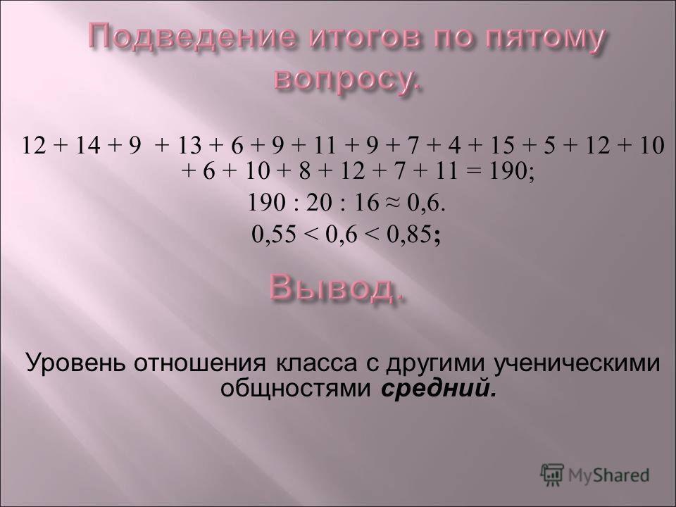 12 + 14 + 9 + 13 + 6 + 9 + 11 + 9 + 7 + 4 + 15 + 5 + 12 + 10 + 6 + 10 + 8 + 12 + 7 + 11 = 190; 190 : 20 : 16 0,6. 0,55 < 0,6 < 0,85 ; Уровень отношения класса с другими ученическими общностями средний.