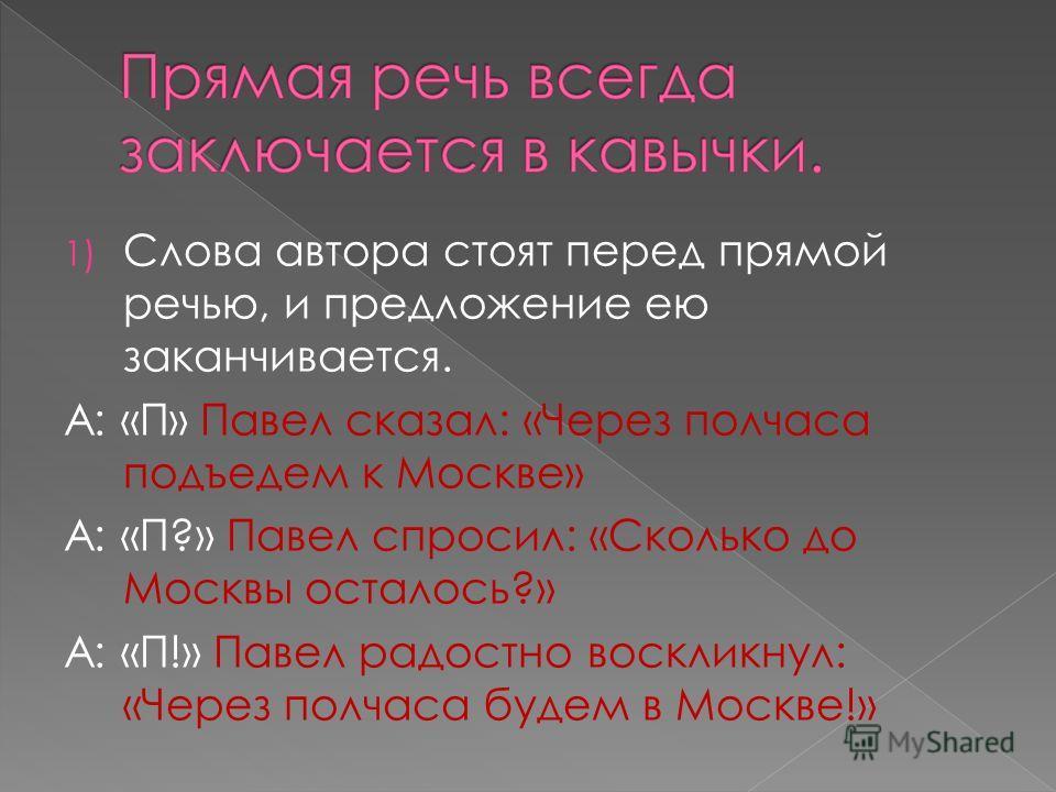 1) Слова автора стоят перед прямой речью, и предложение ею заканчивается. А: «П» Павел сказал: «Через полчаса подъедем к Москве» А: «П?» Павел спросил: «Сколько до Москвы осталось?» А: «П!» Павел радостно воскликнул: «Через полчаса будем в Москве!»