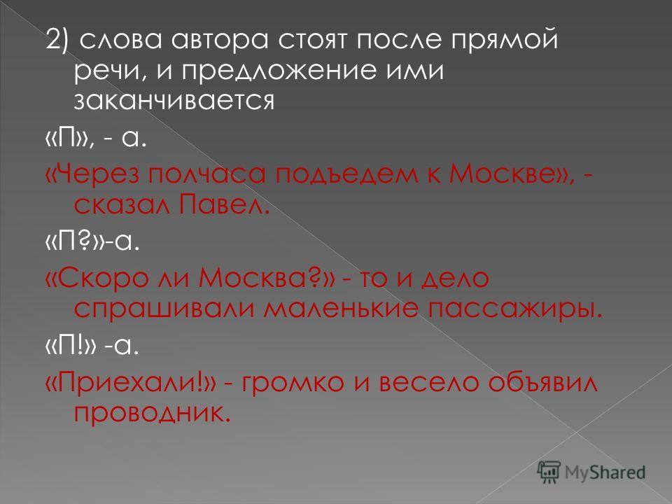 2) слова автора стоят после прямой речи, и предложение ими заканчивается «П», - а. «Через полчаса подъедем к Москве», - сказал Павел. «П?»-а. «Скоро ли Москва?» - то и дело спрашивали маленькие пассажиры. «П!» -а. «Приехали!» - громко и весело объяви